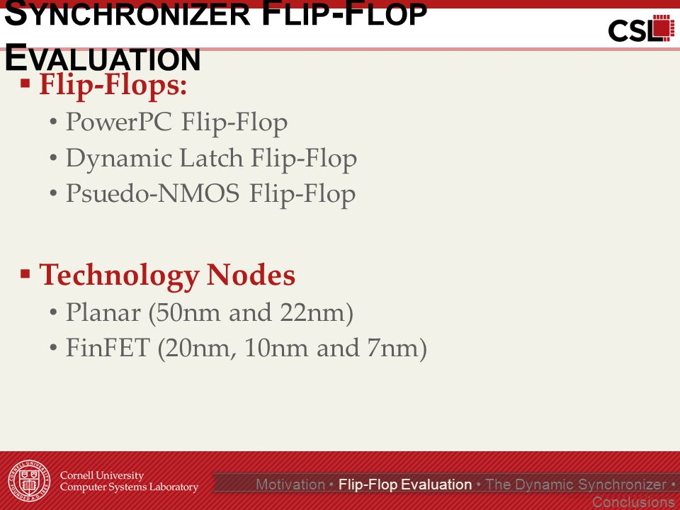 C ONCLUSIONS  Evaluated synchronizer τ values τ continues to track with FO4 in FinFET FinFET increases sensitivity to temperature Body biasing still works for high voltage  The Dynamic Synchronizer We improved the latency-reliability tradeoff by enabling the use of low τ flip-flops Page 17 of 35 Motivation Flip-Flop Evaluation The Dynamic Synchronizer Conclusions