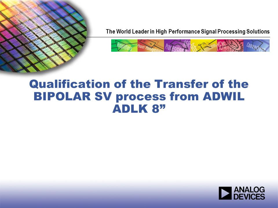 The World Leader in High Performance Signal Processing Solutions Qualification of the Transfer of the BIPOLAR SV process from ADWIL ADLK 8