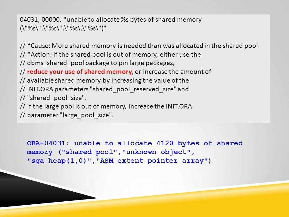 04031, 00000, unable to allocate %s bytes of shared memory (\ %s\ ,\ %s\ ,\ %s\,\ %s\ ) // *Cause: More shared memory is needed than was allocated in the shared pool.