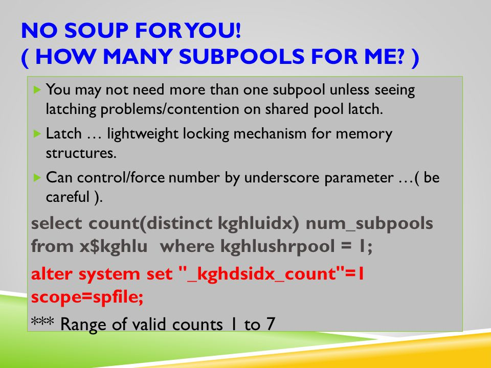 NO SOUP FOR YOU! ( HOW MANY SUBPOOLS FOR ME? )  You may not need more than one subpool unless seeing latching problems/contention on shared pool latc
