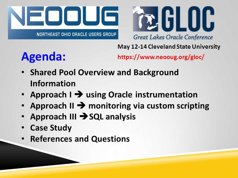 Agenda: Shared Pool Overview and Background Information Approach I  using Oracle instrumentation Approach II  monitoring via custom scripting Approach III  SQL analysis Case Study References and Questions May 12-14 Cleveland State University https://www.neooug.org/gloc/