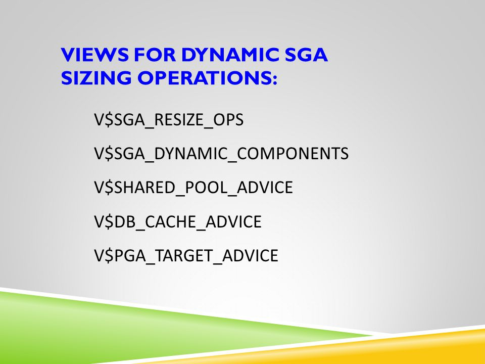 VIEWS FOR DYNAMIC SGA SIZING OPERATIONS: V$SGA_RESIZE_OPS V$SGA_DYNAMIC_COMPONENTS V$SHARED_POOL_ADVICE V$DB_CACHE_ADVICE V$PGA_TARGET_ADVICE