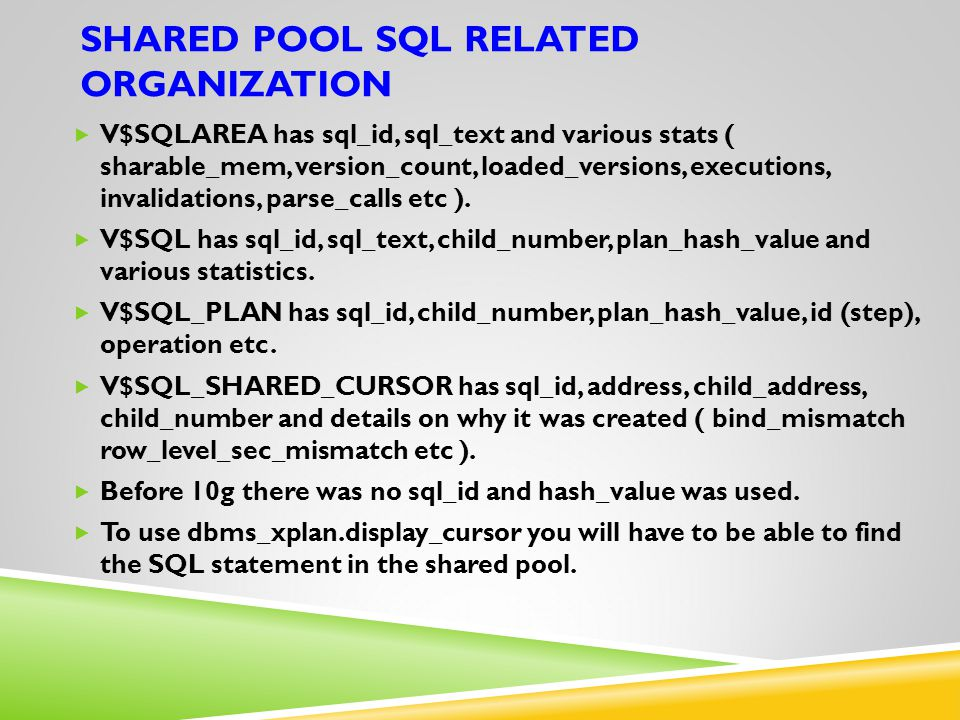 SHARED POOL SQL RELATED ORGANIZATION  V$SQLAREA has sql_id, sql_text and various stats ( sharable_mem, version_count, loaded_versions, executions, invalidations, parse_calls etc ).