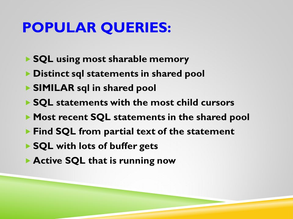 POPULAR QUERIES:  SQL using most sharable memory  Distinct sql statements in shared pool  SIMILAR sql in shared pool  SQL statements with the most
