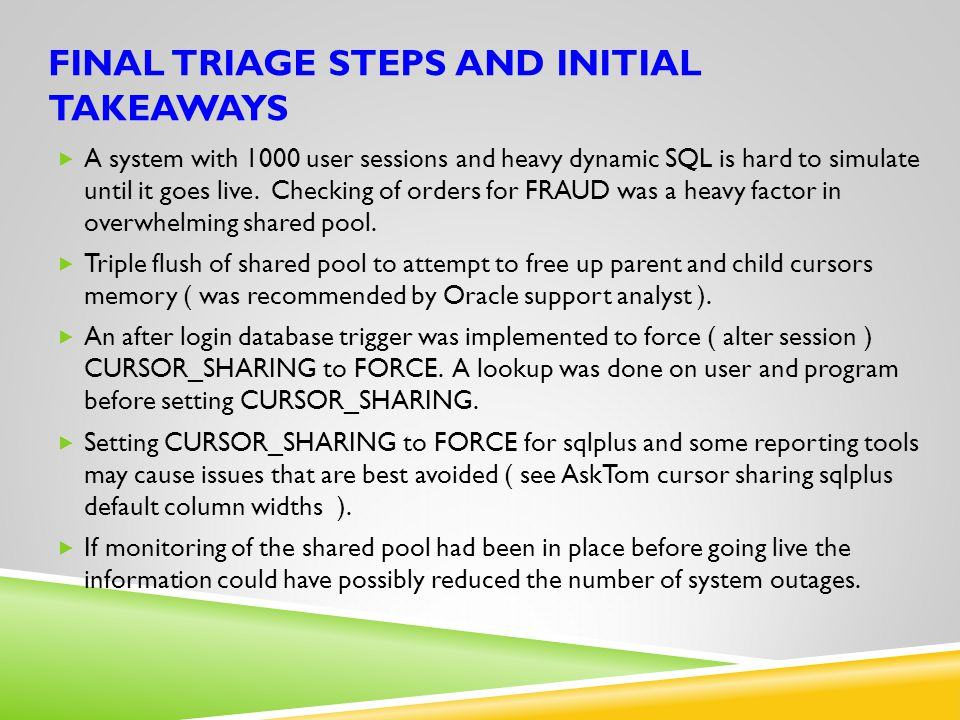 FINAL TRIAGE STEPS AND INITIAL TAKEAWAYS  A system with 1000 user sessions and heavy dynamic SQL is hard to simulate until it goes live. Checking of