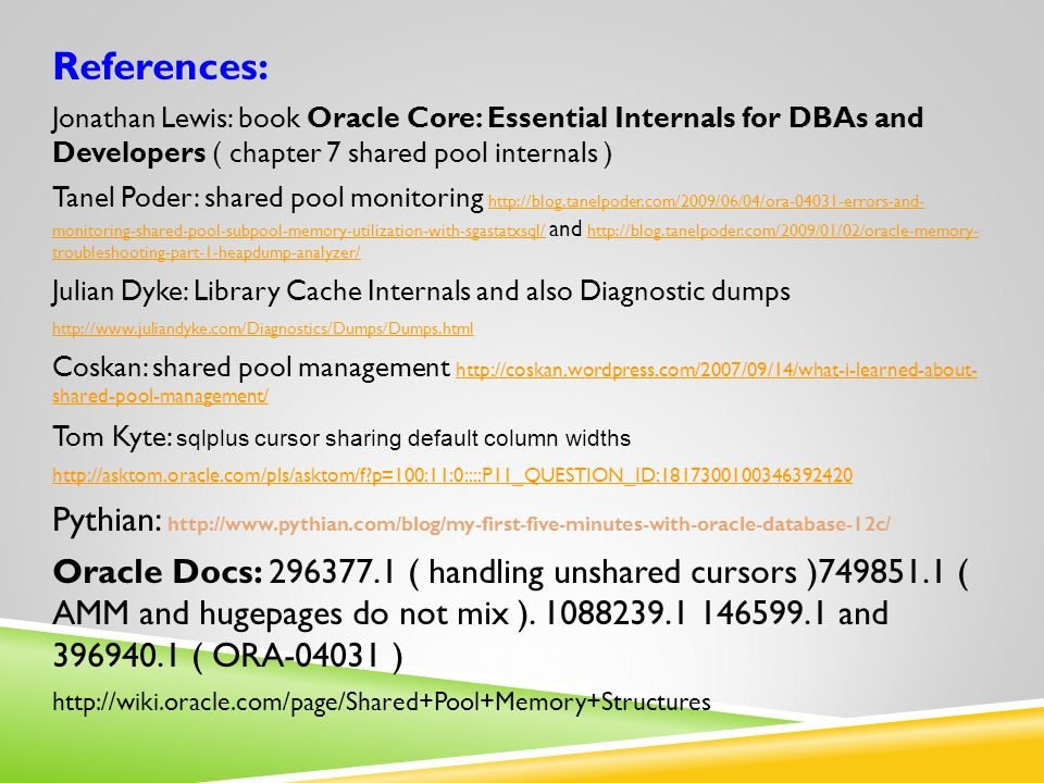 References: Jonathan Lewis: book Oracle Core: Essential Internals for DBAs and Developers ( chapter 7 shared pool internals ) Tanel Poder: shared pool monitoring http://blog.tanelpoder.com/2009/06/04/ora-04031-errors-and- monitoring-shared-pool-subpool-memory-utilization-with-sgastatxsql/ and http://blog.tanelpoder.com/2009/01/02/oracle-memory- troubleshooting-part-1-heapdump-analyzer/ http://blog.tanelpoder.com/2009/06/04/ora-04031-errors-and- monitoring-shared-pool-subpool-memory-utilization-with-sgastatxsql/ http://blog.tanelpoder.com/2009/01/02/oracle-memory- troubleshooting-part-1-heapdump-analyzer/ Julian Dyke: Library Cache Internals and also Diagnostic dumps http://www.juliandyke.com/Diagnostics/Dumps/Dumps.html Coskan: shared pool management http://coskan.wordpress.com/2007/09/14/what-i-learned-about- shared-pool-management/ http://coskan.wordpress.com/2007/09/14/what-i-learned-about- shared-pool-management/ Tom Kyte: sqlplus cursor sharing default column widths http://asktom.oracle.com/pls/asktom/f p=100:11:0::::P11_QUESTION_ID:1817300100346392420 Pythian: http://www.pythian.com/blog/my-first-five-minutes-with-oracle-database-12c/ Oracle Docs: 296377.1 ( handling unshared cursors )749851.1 ( AMM and hugepages do not mix ).