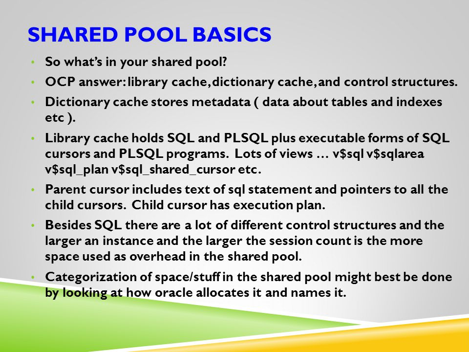 SHARED POOL BASICS So what's in your shared pool? OCP answer: library cache, dictionary cache, and control structures. Dictionary cache stores metadat
