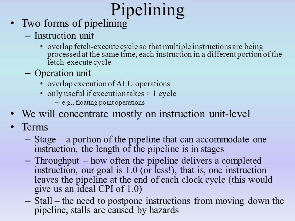 Pipelining Two forms of pipelining – Instruction unit overlap fetch-execute cycle so that multiple instructions are being processed at the same time, each instruction in a different portion of the fetch-execute cycle – Operation unit overlap execution of ALU operations only useful if execution takes > 1 cycle – e.g., floating point operations We will concentrate mostly on instruction unit-level Terms – Stage – a portion of the pipeline that can accommodate one instruction, the length of the pipeline is in stages – Throughput – how often the pipeline delivers a completed instruction, our goal is 1.0 (or less!), that is, one instruction leaves the pipeline at the end of each clock cycle (this would give us an ideal CPI of 1.0) – Stall – the need to postpone instructions from moving down the pipeline, stalls are caused by hazards