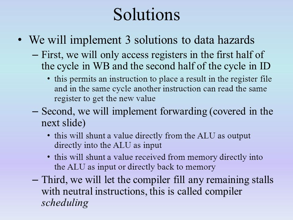 Solutions We will implement 3 solutions to data hazards – First, we will only access registers in the first half of the cycle in WB and the second half of the cycle in ID this permits an instruction to place a result in the register file and in the same cycle another instruction can read the same register to get the new value – Second, we will implement forwarding (covered in the next slide) this will shunt a value directly from the ALU as output directly into the ALU as input this will shunt a value received from memory directly into the ALU as input or directly back to memory – Third, we will let the compiler fill any remaining stalls with neutral instructions, this is called compiler scheduling