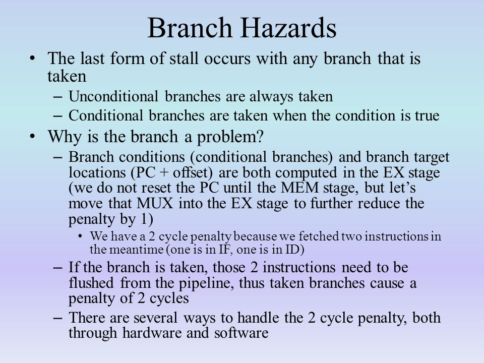Branch Hazards The last form of stall occurs with any branch that is taken – Unconditional branches are always taken – Conditional branches are taken when the condition is true Why is the branch a problem.