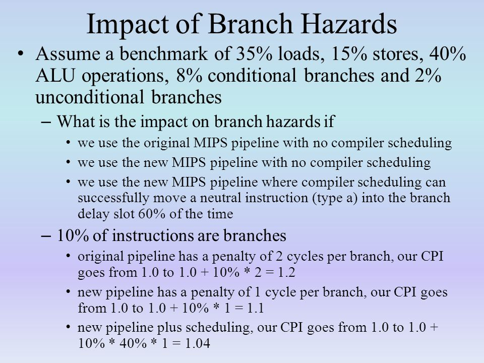 Impact of Branch Hazards Assume a benchmark of 35% loads, 15% stores, 40% ALU operations, 8% conditional branches and 2% unconditional branches – What is the impact on branch hazards if we use the original MIPS pipeline with no compiler scheduling we use the new MIPS pipeline with no compiler scheduling we use the new MIPS pipeline where compiler scheduling can successfully move a neutral instruction (type a) into the branch delay slot 60% of the time – 10% of instructions are branches original pipeline has a penalty of 2 cycles per branch, our CPI goes from 1.0 to 1.0 + 10% * 2 = 1.2 new pipeline has a penalty of 1 cycle per branch, our CPI goes from 1.0 to 1.0 + 10% * 1 = 1.1 new pipeline plus scheduling, our CPI goes from 1.0 to 1.0 + 10% * 40% * 1 = 1.04