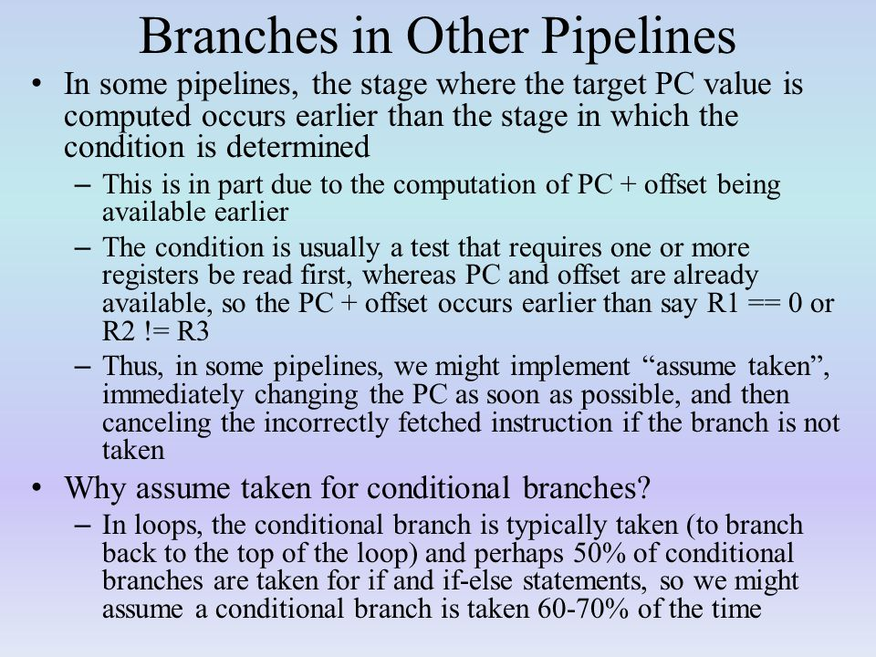 Branches in Other Pipelines In some pipelines, the stage where the target PC value is computed occurs earlier than the stage in which the condition is determined – This is in part due to the computation of PC + offset being available earlier – The condition is usually a test that requires one or more registers be read first, whereas PC and offset are already available, so the PC + offset occurs earlier than say R1 == 0 or R2 != R3 – Thus, in some pipelines, we might implement assume taken , immediately changing the PC as soon as possible, and then canceling the incorrectly fetched instruction if the branch is not taken Why assume taken for conditional branches.