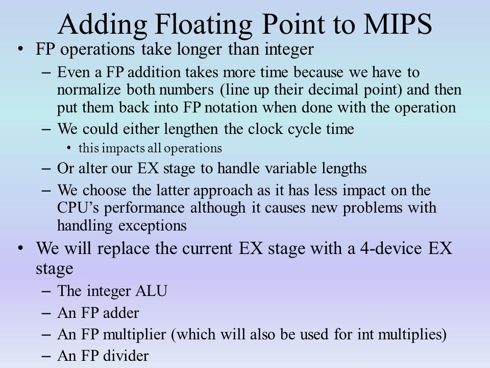 Adding Floating Point to MIPS FP operations take longer than integer – Even a FP addition takes more time because we have to normalize both numbers (line up their decimal point) and then put them back into FP notation when done with the operation – We could either lengthen the clock cycle time this impacts all operations – Or alter our EX stage to handle variable lengths – We choose the latter approach as it has less impact on the CPU's performance although it causes new problems with handling exceptions We will replace the current EX stage with a 4-device EX stage – The integer ALU – An FP adder – An FP multiplier (which will also be used for int multiplies) – An FP divider