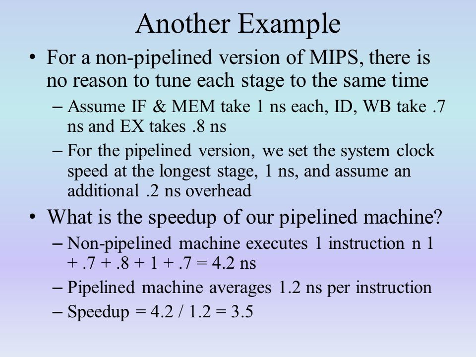 Another Example For a non-pipelined version of MIPS, there is no reason to tune each stage to the same time – Assume IF & MEM take 1 ns each, ID, WB take.7 ns and EX takes.8 ns – For the pipelined version, we set the system clock speed at the longest stage, 1 ns, and assume an additional.2 ns overhead What is the speedup of our pipelined machine.