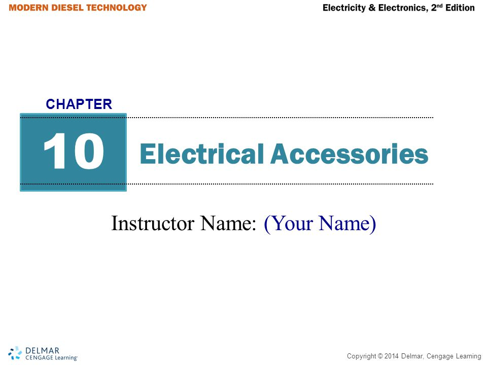 Copyright © 2014 Delmar, Cengage Learning Electrical Accessories Instructor Name: (Your Name) 10 CHAPTER