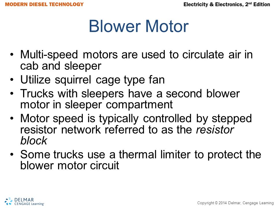 Copyright © 2014 Delmar, Cengage Learning Blower Motor Multi-speed motors are used to circulate air in cab and sleeper Utilize squirrel cage type fan Trucks with sleepers have a second blower motor in sleeper compartment Motor speed is typically controlled by stepped resistor network referred to as the resistor block Some trucks use a thermal limiter to protect the blower motor circuit