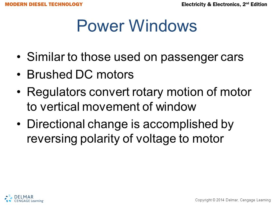 Copyright © 2014 Delmar, Cengage Learning Power Windows Similar to those used on passenger cars Brushed DC motors Regulators convert rotary motion of motor to vertical movement of window Directional change is accomplished by reversing polarity of voltage to motor