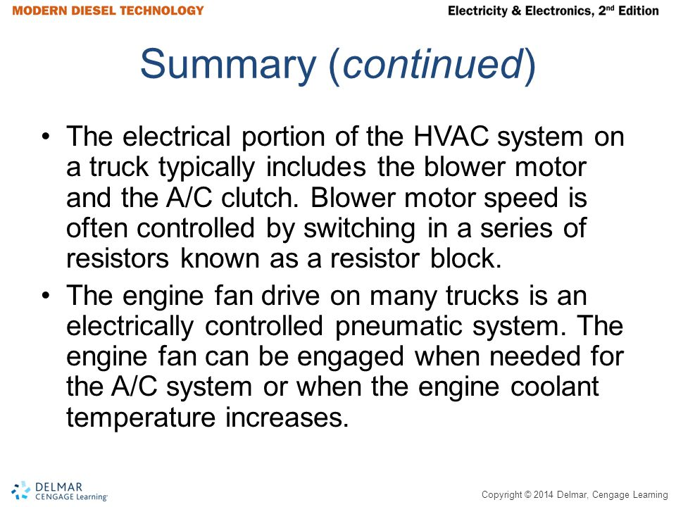 Copyright © 2014 Delmar, Cengage Learning Summary (continued) The electrical portion of the HVAC system on a truck typically includes the blower motor and the A/C clutch.