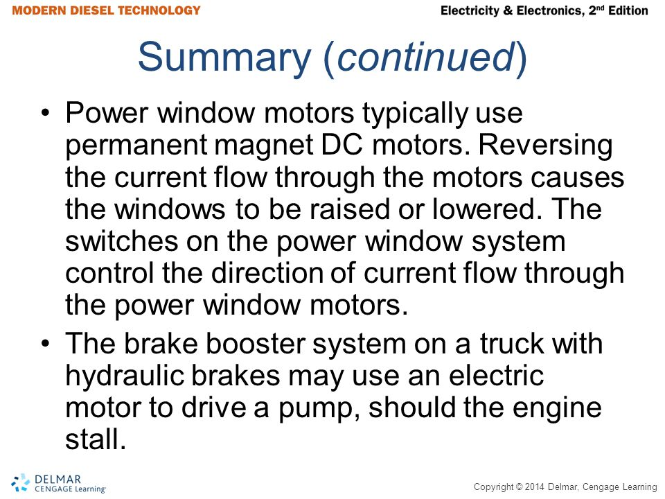 Copyright © 2014 Delmar, Cengage Learning Summary (continued) Power window motors typically use permanent magnet DC motors.