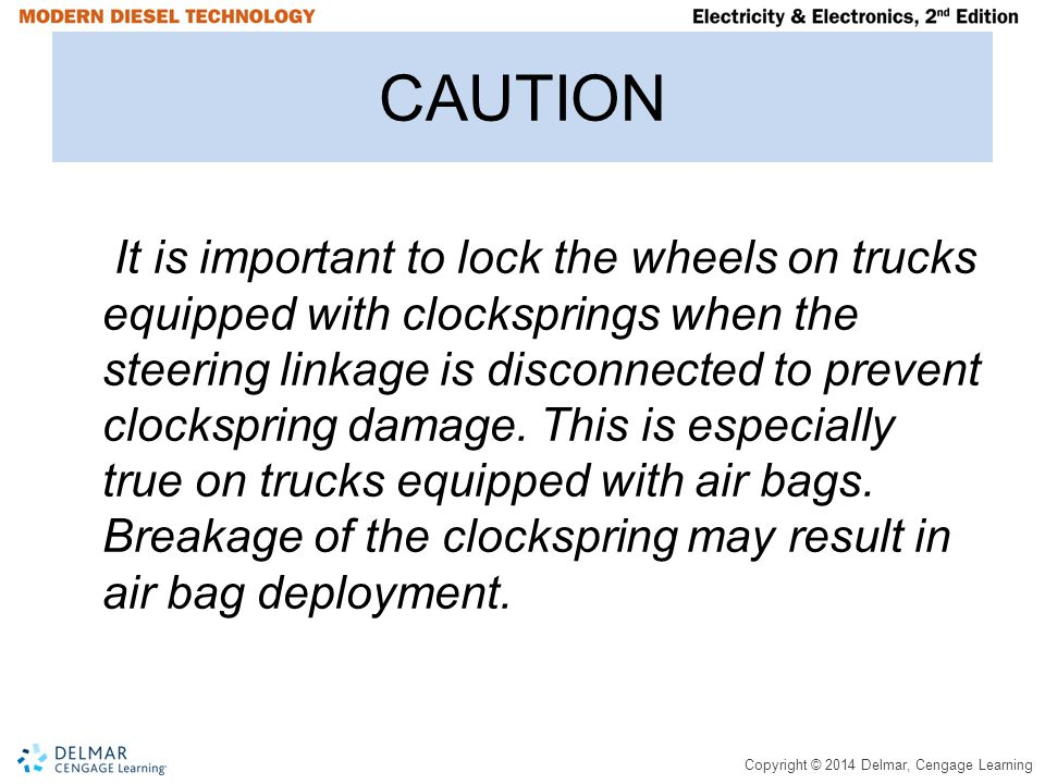 Copyright © 2014 Delmar, Cengage Learning CAUTION It is important to lock the wheels on trucks equipped with clocksprings when the steering linkage is disconnected to prevent clockspring damage.