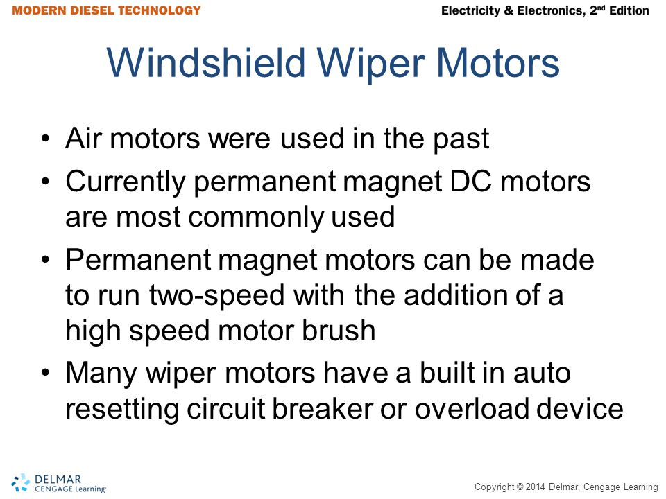 Copyright © 2014 Delmar, Cengage Learning Windshield Wiper Motors Air motors were used in the past Currently permanent magnet DC motors are most commonly used Permanent magnet motors can be made to run two-speed with the addition of a high speed motor brush Many wiper motors have a built in auto resetting circuit breaker or overload device