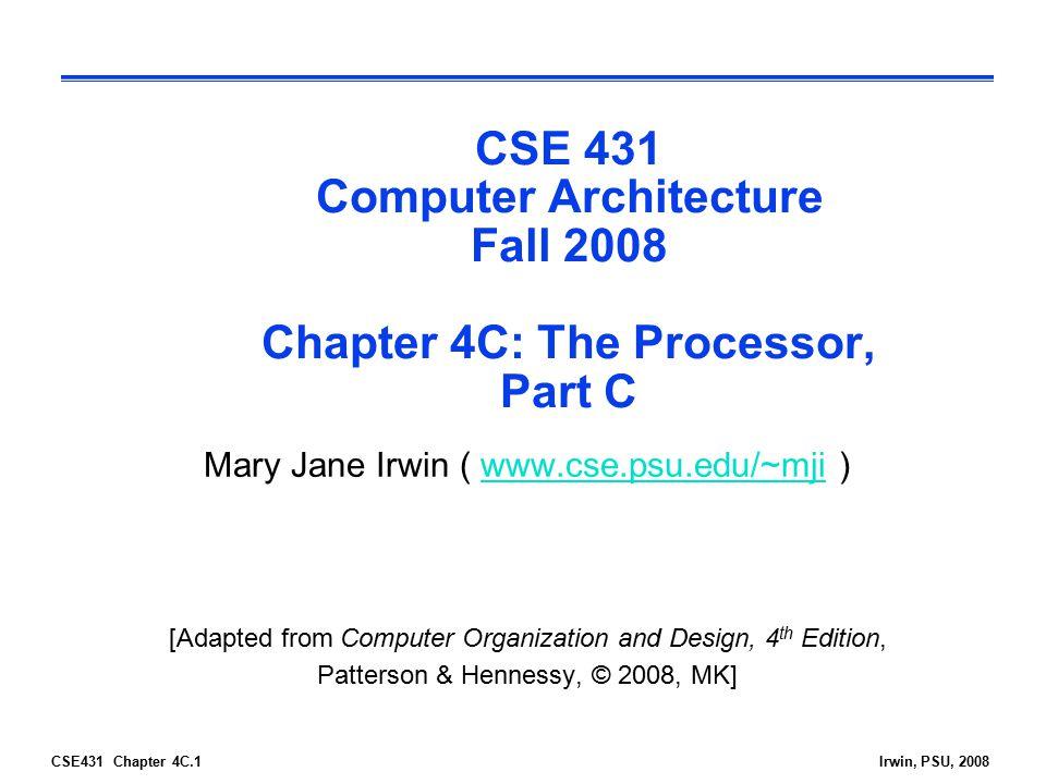 CSE431 Chapter 4C.1Irwin, PSU, 2008 CSE 431 Computer Architecture Fall 2008 Chapter 4C: The Processor, Part C Mary Jane Irwin ( www.cse.psu.edu/~mji )
