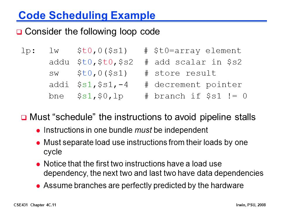 CSE431 Chapter 4C.11Irwin, PSU, 2008 Code Scheduling Example  Consider the following loop code lp:lw$t0,0($s1) # $t0=array element addu$t0,$t0,$s2 #