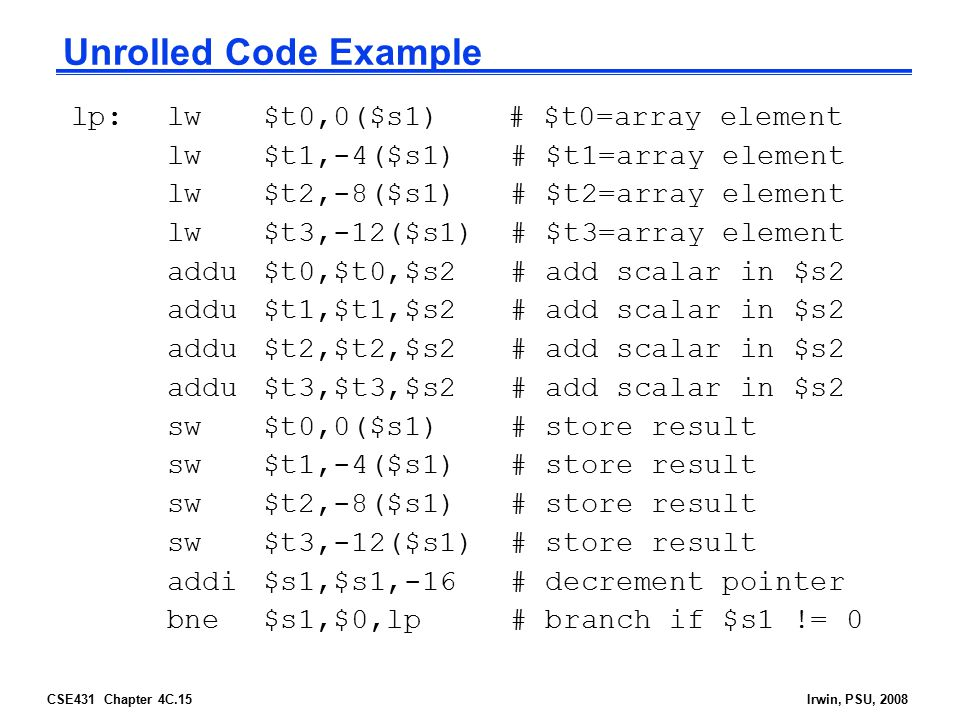 CSE431 Chapter 4C.15Irwin, PSU, 2008 Unrolled Code Example lp:lw$t0,0($s1) # $t0=array element lw$t1,-4($s1) # $t1=array element lw$t2,-8($s1) # $t2=a