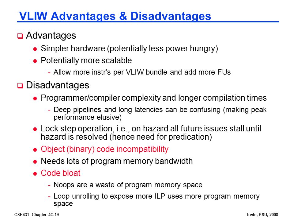 CSE431 Chapter 4C.19Irwin, PSU, 2008 VLIW Advantages & Disadvantages  Advantages l Simpler hardware (potentially less power hungry) l Potentially mor