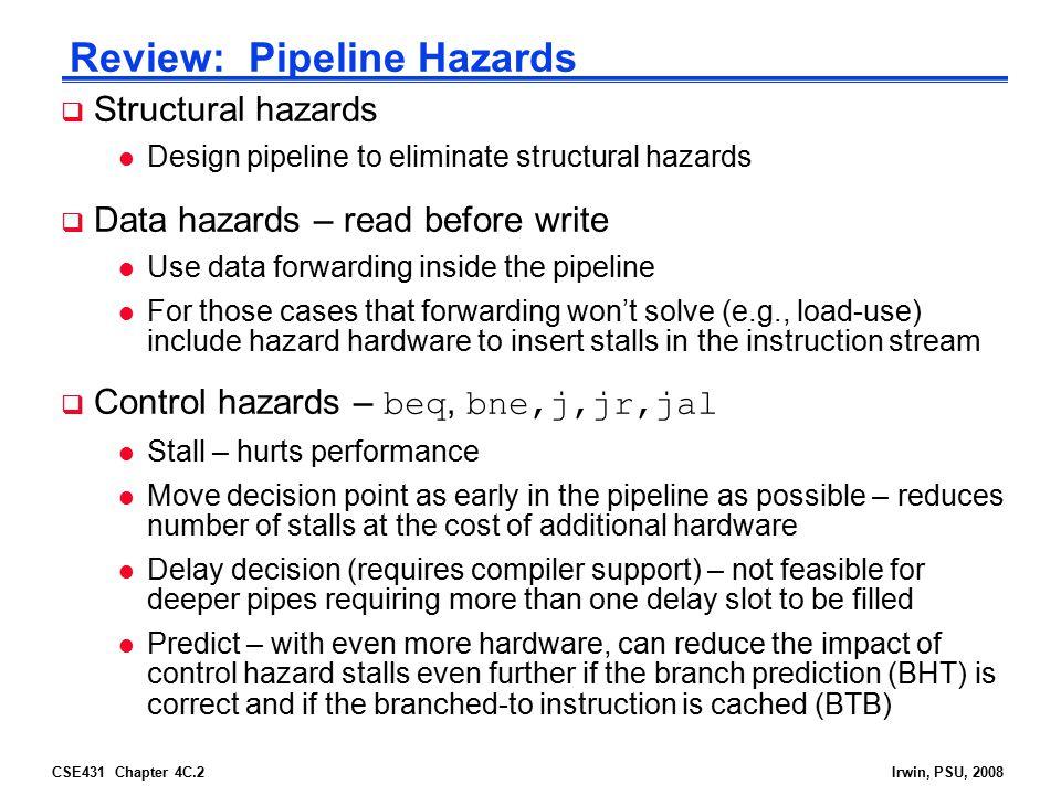 CSE431 Chapter 4C.2Irwin, PSU, 2008 Review: Pipeline Hazards  Structural hazards l Design pipeline to eliminate structural hazards  Data hazards – r