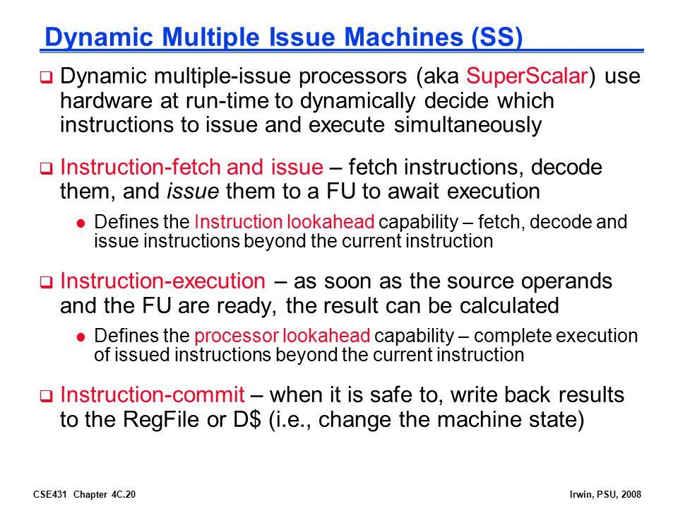CSE431 Chapter 4C.20Irwin, PSU, 2008 Dynamic Multiple Issue Machines (SS)  Dynamic multiple-issue processors (aka SuperScalar) use hardware at run-ti