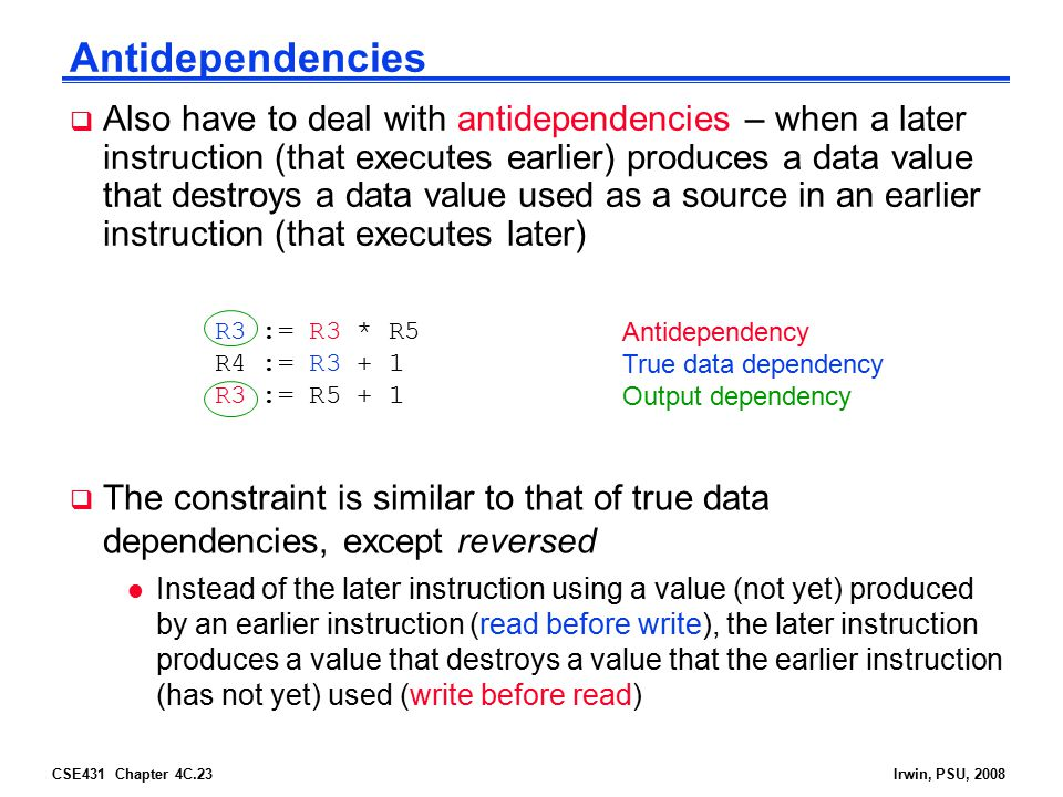 CSE431 Chapter 4C.23Irwin, PSU, 2008 Antidependencies  Also have to deal with antidependencies – when a later instruction (that executes earlier) pro