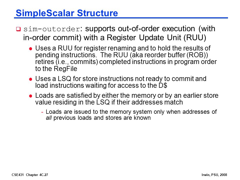 CSE431 Chapter 4C.27Irwin, PSU, 2008 SimpleScalar Structure  sim-outorder : supports out-of-order execution (with in-order commit) with a Register Up