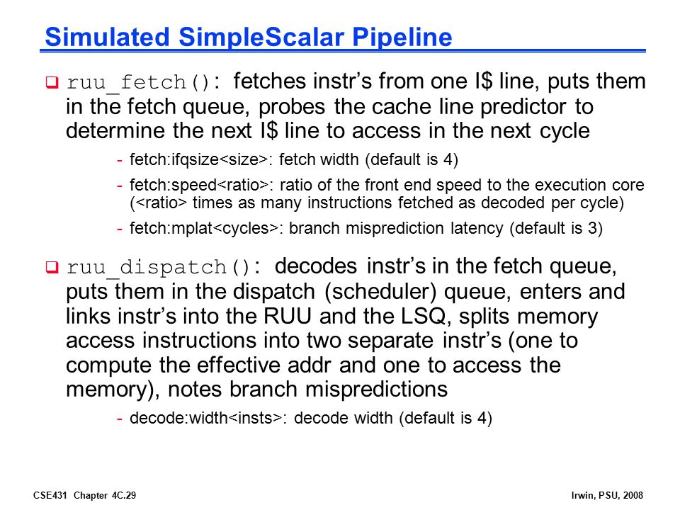 CSE431 Chapter 4C.29Irwin, PSU, 2008 Simulated SimpleScalar Pipeline  ruu_fetch() : fetches instr's from one I$ line, puts them in the fetch queue, p