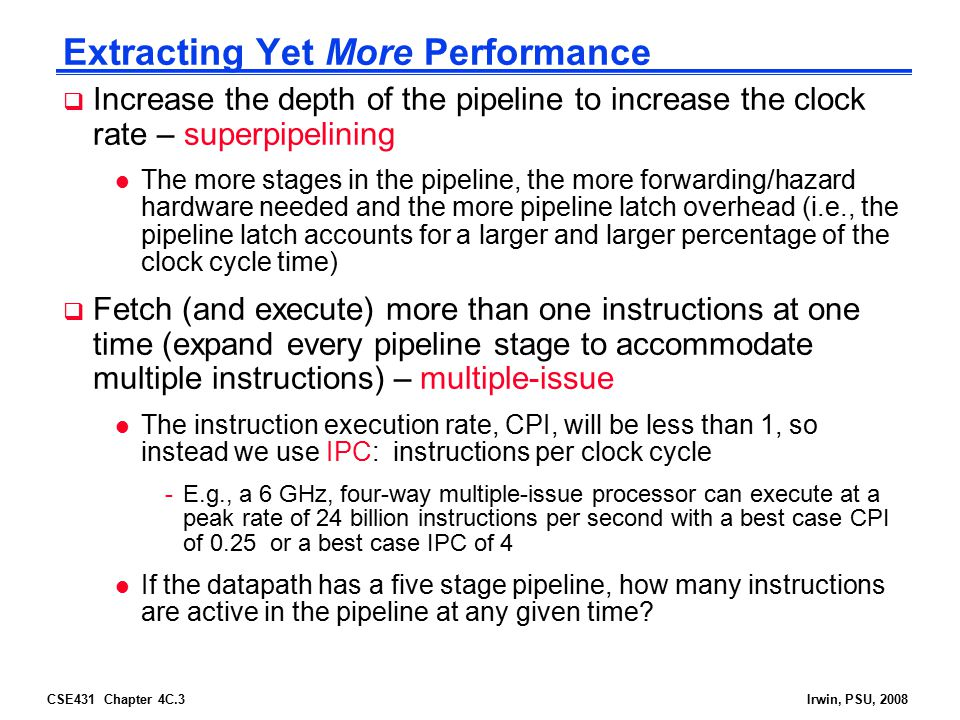 CSE431 Chapter 4C.3Irwin, PSU, 2008 Extracting Yet More Performance  Increase the depth of the pipeline to increase the clock rate – superpipelining