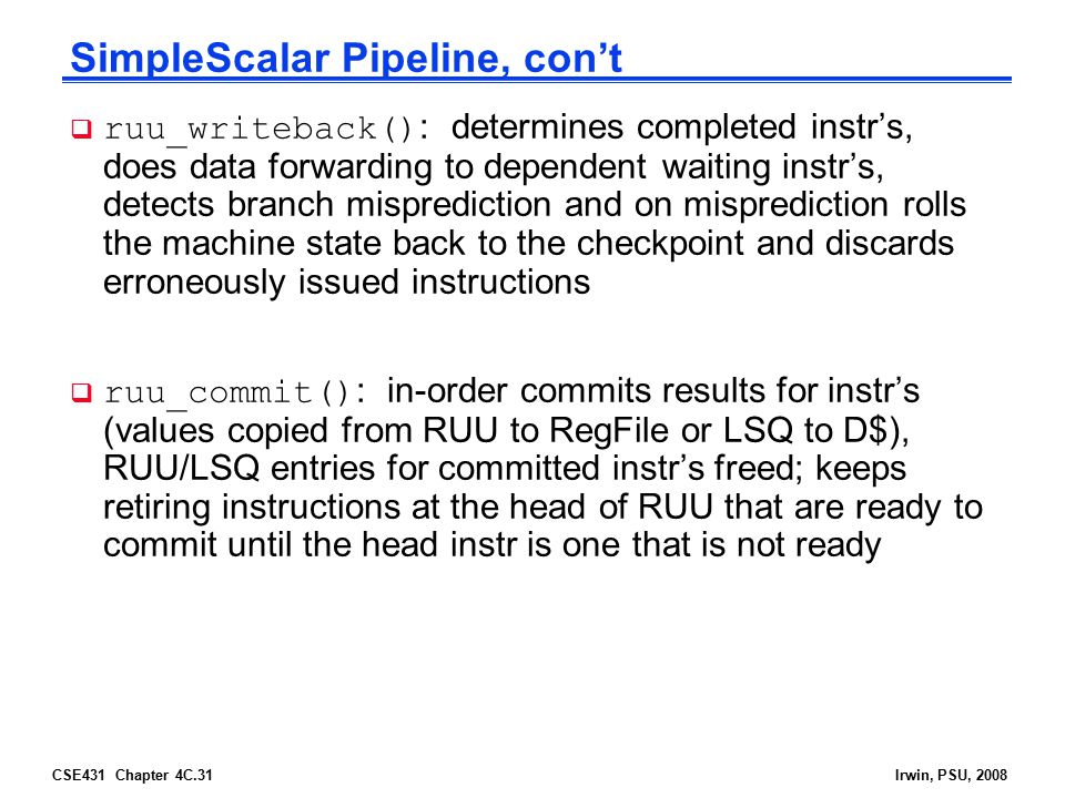 CSE431 Chapter 4C.31Irwin, PSU, 2008 SimpleScalar Pipeline, con't  ruu_writeback() : determines completed instr's, does data forwarding to dependent