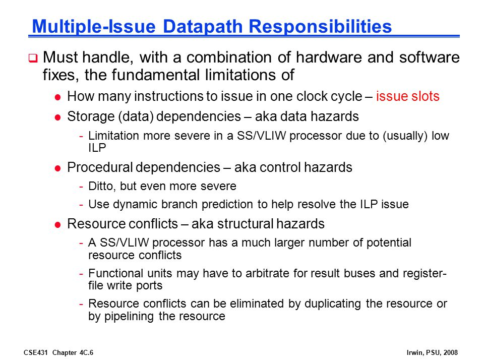 CSE431 Chapter 4C.6Irwin, PSU, 2008 Multiple-Issue Datapath Responsibilities  Must handle, with a combination of hardware and software fixes, the fun