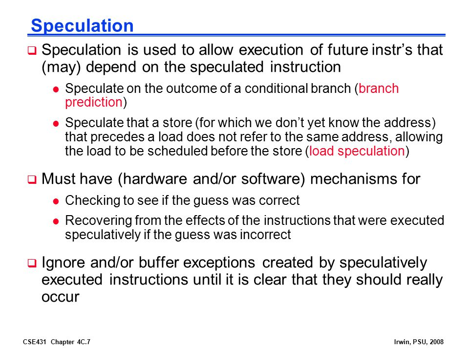 CSE431 Chapter 4C.7Irwin, PSU, 2008 Speculation  Speculation is used to allow execution of future instr's that (may) depend on the speculated instruc