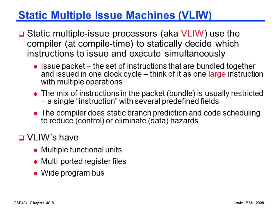 CSE431 Chapter 4C.8Irwin, PSU, 2008 Static Multiple Issue Machines (VLIW)  Static multiple-issue processors (aka VLIW) use the compiler (at compile-t