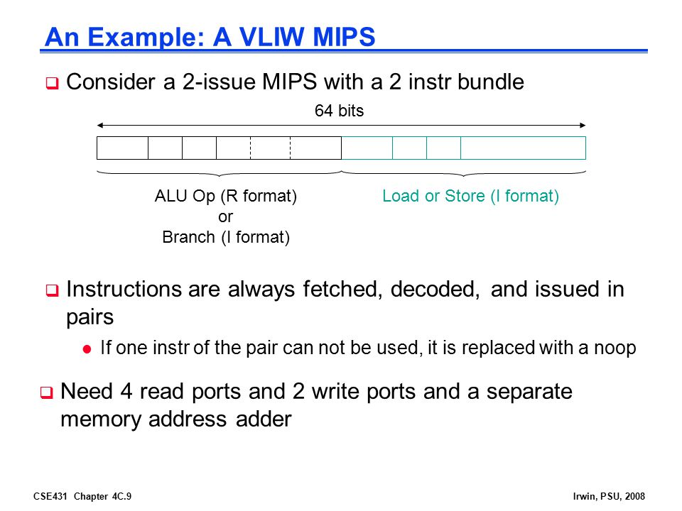 CSE431 Chapter 4C.9Irwin, PSU, 2008 An Example: A VLIW MIPS  Consider a 2-issue MIPS with a 2 instr bundle ALU Op (R format) or Branch (I format) Loa
