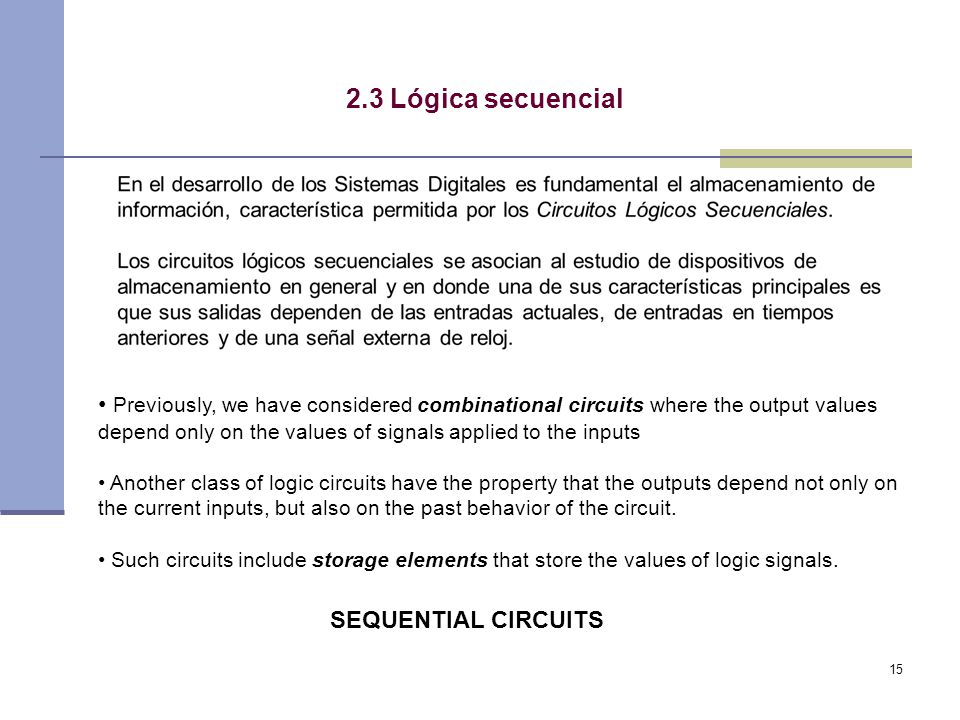 15 2.3 Lógica secuencial Previously, we have considered combinational circuits where the output values depend only on the values of signals applied to the inputs Another class of logic circuits have the property that the outputs depend not only on the current inputs, but also on the past behavior of the circuit.