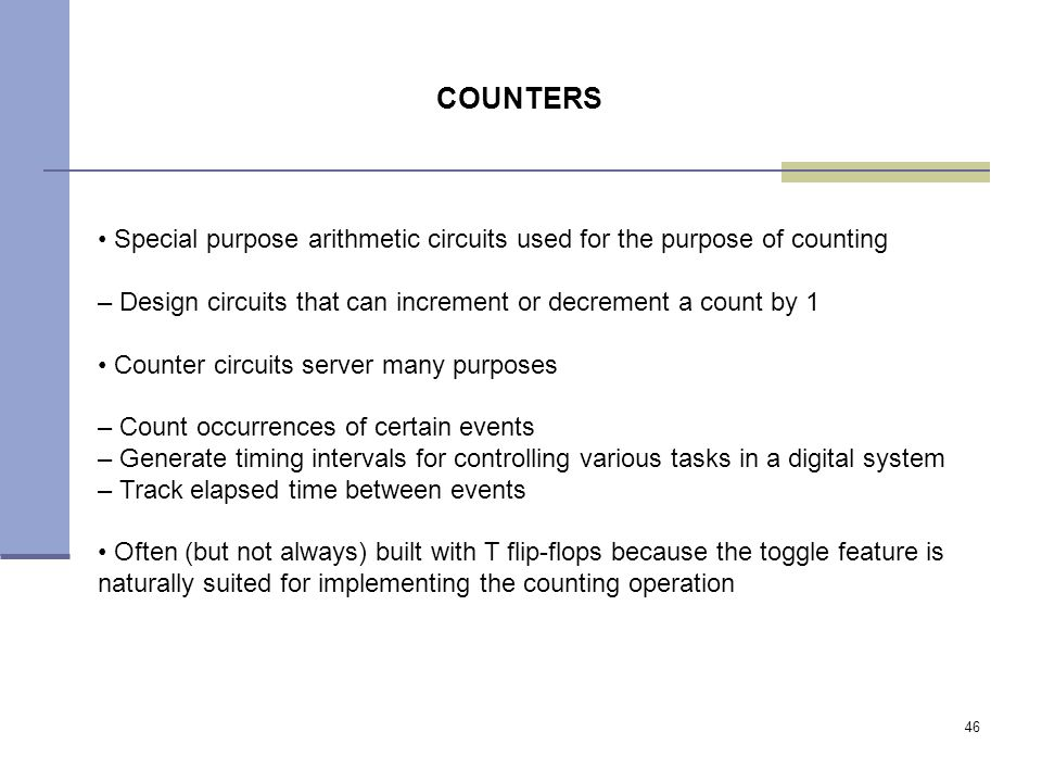 46 Special purpose arithmetic circuits used for the purpose of counting – Design circuits that can increment or decrement a count by 1 Counter circuits server many purposes – Count occurrences of certain events – Generate timing intervals for controlling various tasks in a digital system – Track elapsed time between events Often (but not always) built with T flip-flops because the toggle feature is naturally suited for implementing the counting operation COUNTERS
