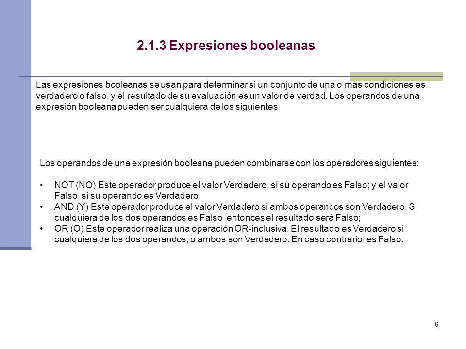 6 2.1.3 Expresiones booleanas Las expresiones booleanas se usan para determinar si un conjunto de una o más condiciones es verdadero o falso, y el resultado de su evaluación es un valor de verdad.