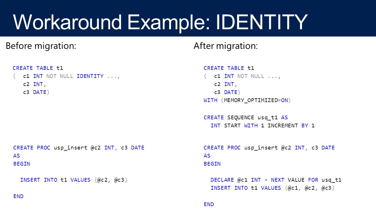 CREATE TABLE t1 ( c1 INT NOT NULL IDENTITY..., c2 INT, c3 DATE) CREATE TABLE t1 ( c1 INT NOT NULL..., c2 INT, c3 DATE) WITH (MEMORY_OPTIMIZED=ON) Before migration:After migration: CREATE PROC usp_insert @c2 INT, c3 DATE AS BEGIN INSERT INTO t1 VALUES (@c2, @c3) END CREATE SEQUENCE usq_t1 AS INT START WITH 1 INCREMENT BY 1 CREATE PROC usp_insert @c2 INT, c3 DATE AS BEGIN DECLARE @c1 INT = NEXT VALUE FOR usq_t1 INSERT INTO t1 VALUES (@c1, @c2, @c3) END