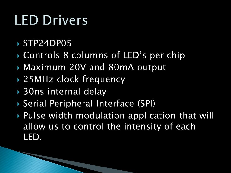  STP24DP05  Controls 8 columns of LED's per chip  Maximum 20V and 80mA output  25MHz clock frequency  30ns internal delay  Serial Peripheral Interface (SPI)  Pulse width modulation application that will allow us to control the intensity of each LED.