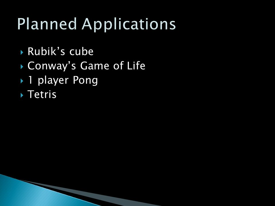  Rubik's cube  Conway's Game of Life  1 player Pong  Tetris