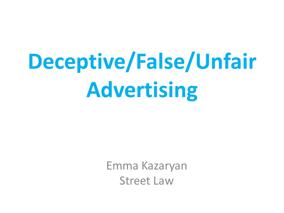 Deceptive/False/Unfair Advertising Emma Kazaryan Street Law