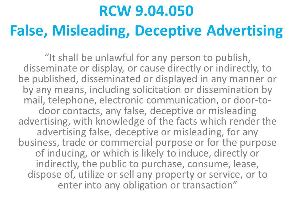 RCW 9.04.050 False, Misleading, Deceptive Advertising It shall be unlawful for any person to publish, disseminate or display, or cause directly or indirectly, to be published, disseminated or displayed in any manner or by any means, including solicitation or dissemination by mail, telephone, electronic communication, or door-to- door contacts, any false, deceptive or misleading advertising, with knowledge of the facts which render the advertising false, deceptive or misleading, for any business, trade or commercial purpose or for the purpose of inducing, or which is likely to induce, directly or indirectly, the public to purchase, consume, lease, dispose of, utilize or sell any property or service, or to enter into any obligation or transaction