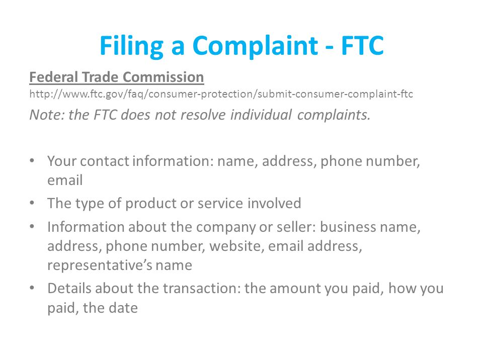 Filing a Complaint - FTC Federal Trade Commission http://www.ftc.gov/faq/consumer-protection/submit-consumer-complaint-ftc Note: the FTC does not resolve individual complaints.