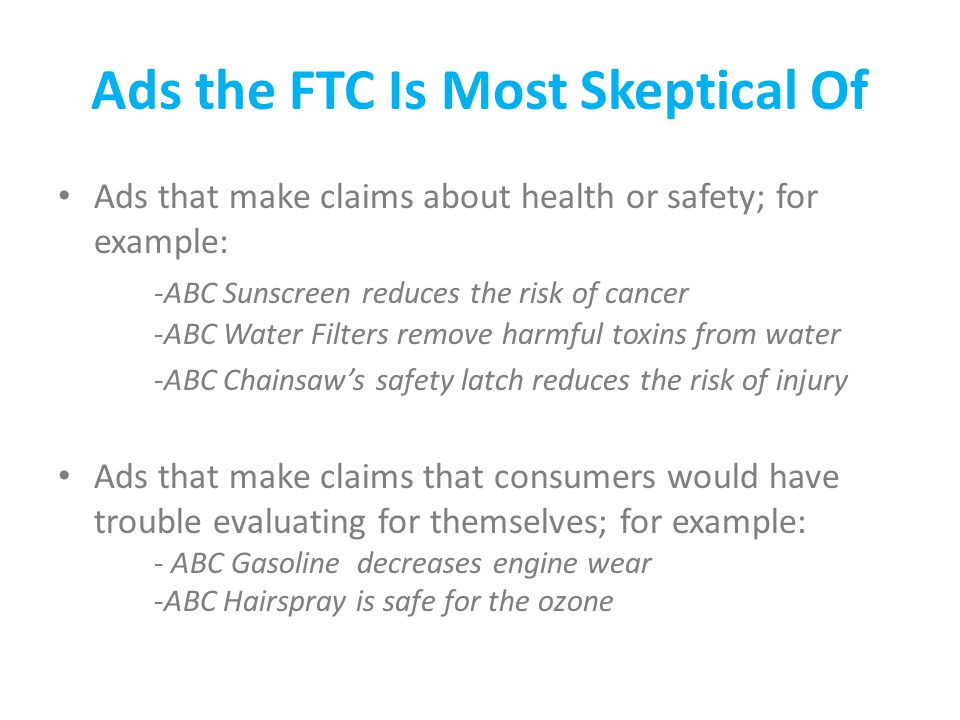 Ads the FTC Is Most Skeptical Of Ads that make claims about health or safety; for example: -ABC Sunscreen reduces the risk of cancer -ABC Water Filters remove harmful toxins from water -ABC Chainsaw's safety latch reduces the risk of injury Ads that make claims that consumers would have trouble evaluating for themselves; for example: - ABC Gasoline decreases engine wear -ABC Hairspray is safe for the ozone